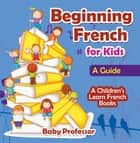 Beginning French for Kids: A Guide | A Children's Learn French Books ebook by Baby Professor