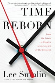 Time Reborn - From the Crisis in Physics to the Future of the Universe ebook by Lee Smolin