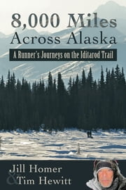 8,000 Miles Across Alaska: A Runner's Journeys on the Iditarod Trail ebook by Jill Homer,Tim Hewitt