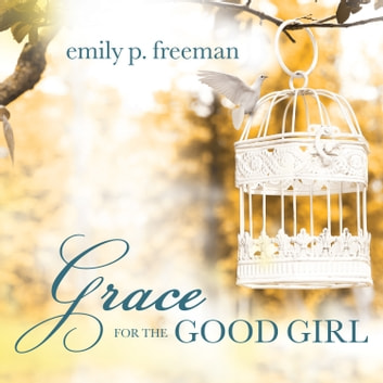 Grace for the Good Girl - Letting Go of the Try-Hard Life audiobook by Emily P. Freeman