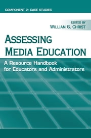 Assessing Media Education - A Resource Handbook for Educators and Administrators: Component 2: Case Studies ebook by William G. Christ
