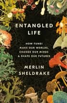 Entangled Life - How Fungi Make Our Worlds, Change Our Minds & Shape Our Futures ebook by Merlin Sheldrake