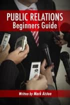 Public Relations: Beginners Guide ebook by Mark Aiston