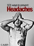 Reviewed Edition 101 Ways to Prevent Headaches ebook by C ALBER