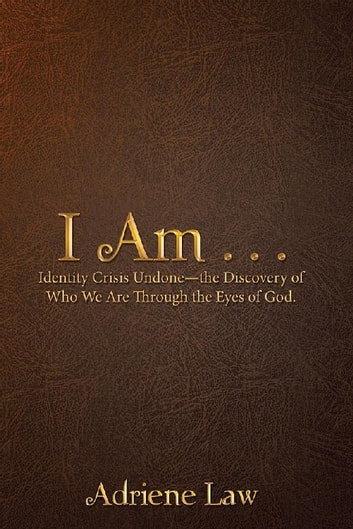 I Am . . . - Identity Crisis Undone—The Discovery of Who We Are Through the Eyes of God. ebook by Adriene Law