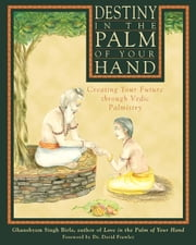 Destiny in the Palm of Your Hand: Creating Your Future through Vedic Palmistry - Creating Your Future through Vedic Palmistry ebook by Ghanshyam Singh Birla,David Frawley