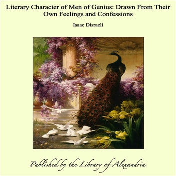 Literary Character of Men of Genius: Drawn From Their Own Feelings and Confessions ebook by Isaac Disraeli