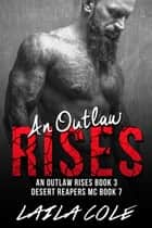 An Outlaw Rises - Book 3 - Desert Reapers MC, #7 ebook by Laila Cole