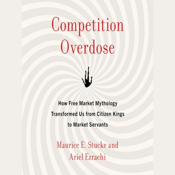 Competition Overdose - How Free Market Mythology Transformed Us from Citizen Kings to Market Servants audiobook by Maurice E. Stucke,Ariel Ezrachi