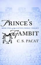 Prince's Gambit - Captive Prince Book Two ebook by C. S. Pacat