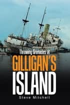 Throwing Grenades at Gilligan'S Island ebook by Steve Mitchell