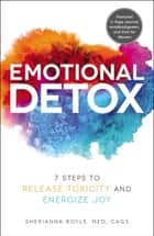 Emotional Detox - 7 Steps to Release Toxicity and Energize Joy ebook by Sherianna Boyle