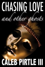 Chasing Love and Other Ghosts ebook by Caleb Pirtle III