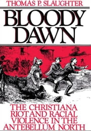 Bloody Dawn: The Christiana Riot and Racial Violence in the Antebellum North ebook by Thomas P. Slaughter