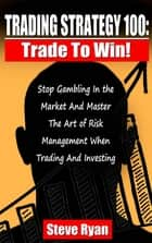 Trading Strategy 100: Trade To Win: Stop Gambling In The Market And Master The Art Of Risk Management When Trading And Investing ebook by Steve Ryan