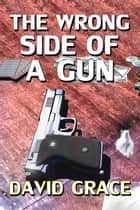 The Wrong Side Of A Gun ebook by David Grace