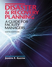 Disaster & Recovery Planning: A Guide for Facility Managers, Sixth Edition ebook by Joesph F. Gustin