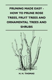 Pruning Made Easy - How To Prune Rose Trees, Fruit Trees And Ornamental Trees And Shrubs ebook by H. H. Thomas