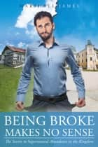 Being Broke Makes No Sense: The Secrets to Supernatural Abundance in the Kingdom ebook by Marshall James
