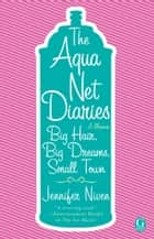 The Aqua Net Diaries - Big Hair, Big Dreams, Small Town 電子書籍 by Jennifer Niven