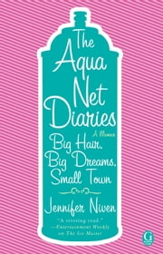 The Aqua Net Diaries - Big Hair, Big Dreams, Small Town ebook by Jennifer Niven
