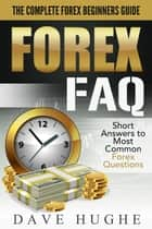 Forex FAQ: The Complete Forex Beginners Guide: Short Answers To Most Common Forex Questions ebook by Dave Hughe