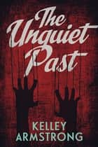 The Unquiet past ebook by Kelley Armstrong