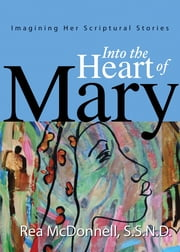 Into the Heart of Mary: Imagining Her Scriptural Stories ebook by Rea McDonnell S.S.N.D.