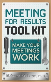 Meeting for Results Tool Kit - Make Your Meetings Work ebook by Richard M. Lent
