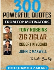 300 Powerful Quotes from Top Motivators Tony Robbins Zig Ziglar Robert Kiyosaki John C. Maxwell … to Lift You Up. ebook by DOTCHAMOU ZAKARI