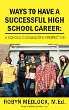 Ways To Have A Successful High School Career: ebook by ROBYN MEDLOCK, M.Ed.