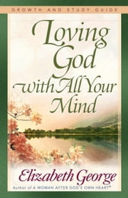 Loving God with All Your Mind Growth and Study Guide ebook by Elizabeth George
