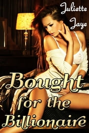 Bought for the Billionaire (Billionaire BDSM Erotic Romance) ebook by Juliette Jaye