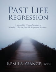 Past Life Regression: A Manual for Hypnotherapists to Conduct Effective Past Life Regression Sessions ebook by Kemila Zsange
