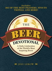 The Beer Devotional - A Daily Celebration of the World's Most Inspiring Beers ebook by Jess Lebow