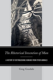 The Rhetorical Invention of Man - A History of Distinguishing Humans from Other Animals ebook by Greg Goodale