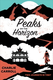 Peaks on the Horizon - Two Journeys in Tibet ebook by Charlie Carroll