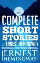 Complete Short Stories Of Ernest Hemingway - The Finca Vigia Edition ebook by Ernest Hemingway