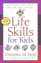 Life Skills for Kids - Equipping Your Child for the Real World ebook by Christine Field