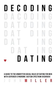 Decoding Dating - A Guide to the Unwritten Social Rules of Dating for Men with Asperger Syndrome (Autism Spectrum Disorder) ebook by John Miller
