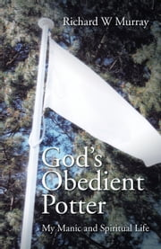 God'S Obedient Potter - My Manic and Spiritual Life ebook by Richard W Murray