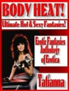 BODY HEAT! Ultimate Hot & Sexy Erotic Fantasies! Illustrated Erotica - Fiction Anthology of Short Stories ebook by Tatianna
