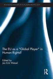 The EU as a 'Global Player' in Human Rights? ebook by Jan Wetzel