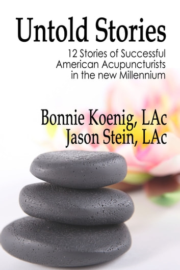 The Untold Stories - 12 Stories of Successful American Acupuncturists in the New Millennium ebook by Bonnie Koenig,Jason Stein