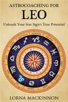 AstroCoaching for Leo: Unleash Your Star Sign's True Potential ebook by Lorna MacKinnon