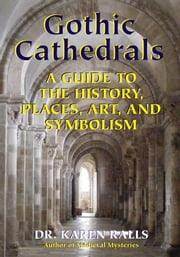 Gothic Cathedrals - A Guide to the History, Places, Art, and Symbolism ebook by Karen Ralls Ph.D., PhD