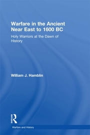 Warfare in the Ancient Near East to 1600 BC - Holy Warriors at the Dawn of History ebook by William J. Hamblin