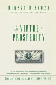 The Virtue Of Prosperity - Finding Values In An Age Of Technoaffluence ebook by Dinesh D'Souza
