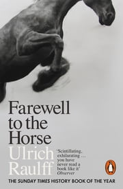 Farewell to the Horse - The Final Century of Our Relationship ebook by Ulrich Raulff, Ruth Ahmedzai Kemp