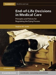 End-of-Life Decisions in Medical Care - Principles and Policies for Regulating the Dying Process ebook by Stephen W. Smith